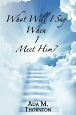 What Will I Say When I Meet Him? : Guidance for Living a Christian Life by...