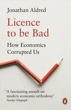 Licence to be Bad How Economics Corrupted Us by Jonathan Aldred 9780141986951