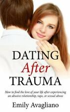 Dating after Trauma : How to Find the Love of Your Life after Experiencing an...