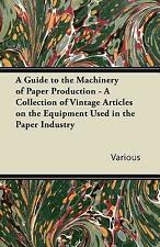 A Guide To The Machinery Of Paper Production - A Collection Of Vintage Arti...