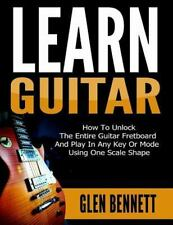 Learn Guitar : How to Unlock the Entire Guitar Fretboard and Play in Any Key...