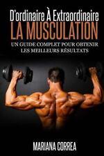 La Musculation : d'ordinaire a Extraordinaire : Un Guide Complet Pour Obtenir...
