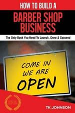 How to Build a Barber Shop Business : The Only Book You Need to Launch, Grow...