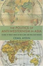The Politics of Anti-Westernism in Asia: Visions of World Order in Pan-Islamic a