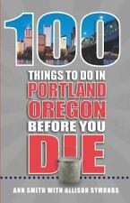 100 Things to Do in Portland, or Before You Die by Ann Smith and Allison...