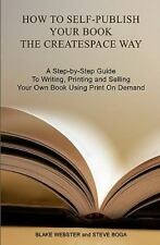 How to Self-Publish Your Book the CreateSpace Way: A Step-by-Step Guide To Writi