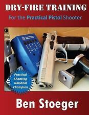 Dry-Fire Training : For the Practical Pistol Shooter by Ben Stoeger (2014,...