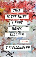 Time Is the Thing a Body Moves Through, Paperback by Fleischmann, T, Brand Ne...