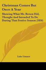 Christmas Comes But Once A Year: Showing What Mr. Brown Did, Thought And Inten..
