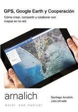 GPS y Google Earth En Cooperacion: Como Crear, Compartir y Colaborar Con Mapas E