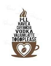 I'll Have A Cafe Mocha Vodka Valium Latte To Go - Coffee -Vinyl Decal  1188