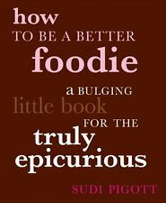 How to Be a Better Foodie: A Bulging Little Book f