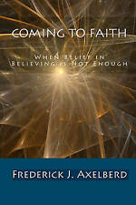Coming to Faith: When Belief in Believing is Not Enough by Frederick J. Axelberd