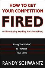 How to Get Your Competition Fired (Without Saying Anything Bad About Them): U...