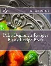 Paleo Beginners Recipes Blank Recipe Book: Your Own Personalized Blank Recipe Co