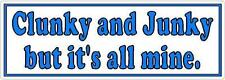 Clunky and Junky but it's all mine - Funny Bumper Sticker