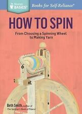 How to Spin: From Choosing a Spinning Wheel to Making Yarn. a Storey Basics(r) T