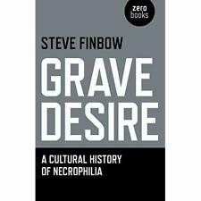 Grave Desire: A Cultural History of Necrophilia - Paperback NEW Steve Finbow(Au