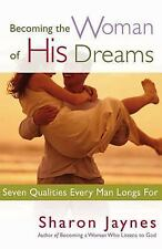Becoming the Woman of His Dreams : Seven Qualities Every Man Longs For by Sharon