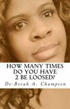 How Many Times Do You Have 2 Be Loosed? by De-Borah Champion (2013, Paperback)