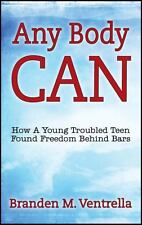 Any Body Can : How a Young Troubled Teen Found Freedom Behind Bars by Branden...