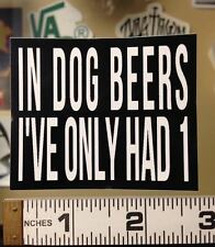 IN DOG BEERS I'VE ONLY HAD 1 - STICKER