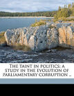 The taint in politics; a study in the evolution of parliamentary corruption ..