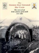 The Stones That Ground the Corn: The Story of an Irish Country Grain Mill 1850-2