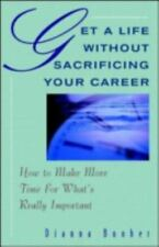 Get A Life Without Sacrificing Your Career: How to Make More Time for What's Re