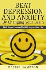 Beat Depression and Anxiety by Changing Your Brain : With Simple Practices Th...