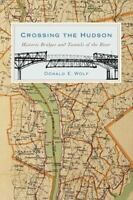 Crossing the Hudson : Historic Bridges and Tunnels of the River by Donald E....