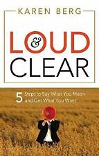Loud & Clear: 5 Steps to Say What You Mean and Get What You Want, , Karen Berg,