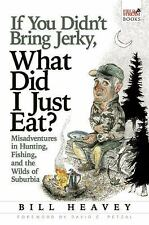 If You Didn't Bring Jerky, What Did I Just Eat : Misadventures in Hunting,...