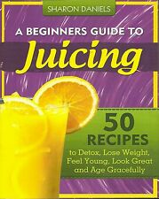 BEGINNERS GUIDE TO JUICING SHARON DANIELS 50 RECIPES TO DETOX, LOSE WEIGHT BOOK