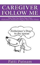 Caregiver Follow Me : How You Can Train Your Own Alzheimer's Assistance Dog...