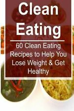 Clean Eating: 60 Clean Eating Recipes to Help You Lose Weight and Get Healthy...
