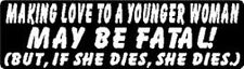 MAKING LOVE TO A YOUNGER WOMAN MAY BE FATAL! BUT, IF SHE DIES, SHE DIES STICKER