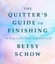 The Quitter's Guide to Finishing : 101 Ways to Get Where You Want to Be by...