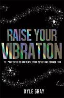 Raise Your Vibration: 111 Practices to Increase Your Spiritual Connection by Gra