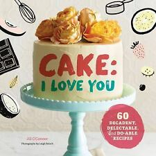 Cake, I Love You: Decadent, Delectable, and Do-able Recipes by O'Connor, Jill