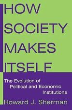 How Society Makes Itself : The Evolution of Political and Economic Institutions