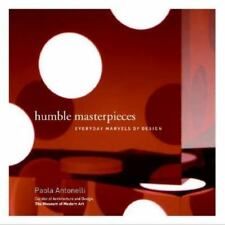 Humble Masterpieces : Everyday Marvels of Design by Paola Antonelli (2005)