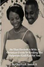 He That Findeth A Wife: A Christian Guide To Finding The Helpmate God Has For Yo