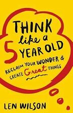 Think Like a 5 Year Old: Reclaim Your Wonder & Create Great Things, Wilson, Len,