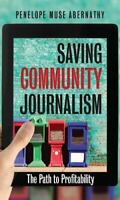 Saving Community Journalism : The Path to Profitability: By Abernathy, Penelo...