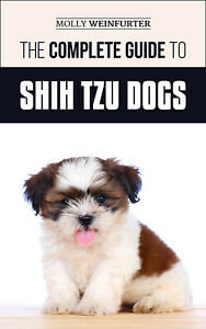The Complete Guide to Shih Tzu Dogs: Find, Love, and Train your Shih Tzu Puppy