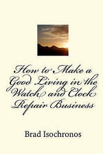 NEW How to Make a Good Living in the Watch and Clock Repair Business