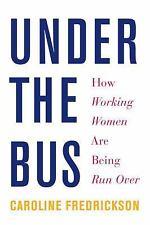 Under the Bus : How Working Women Are Being Run Over by Caroline Fredrickson...