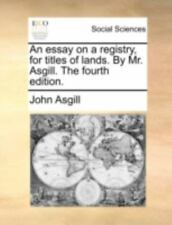 An Essay on a Registry, for Titles of Lands. by Mr. Asgill. the Fourth Edition.