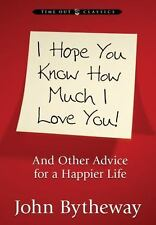 I Hope You Know How Much I Love You! And Other Advice for a Happier Life